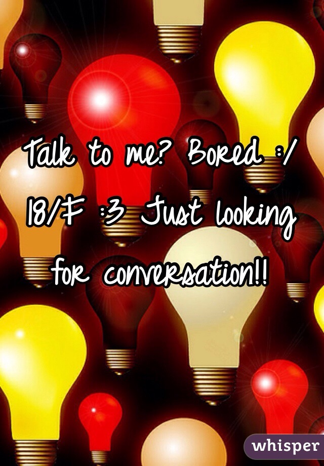 Talk to me? Bored :/ 18/F :3 Just looking for conversation!!