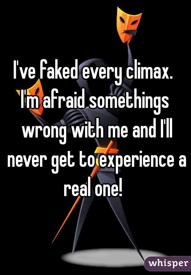 I've faked every climax.   I'm afraid somethings wrong with me and I'll never get to experience a real one!