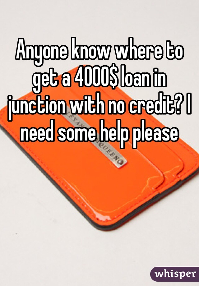 Anyone know where to get a 4000$ loan in junction with no credit? I need some help please