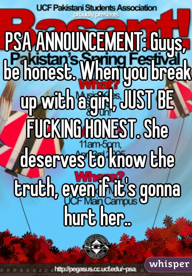 PSA ANNOUNCEMENT: Guys, be honest. When you break up with a girl, JUST BE FUCKING HONEST. She deserves to know the truth, even if it's gonna hurt her..
