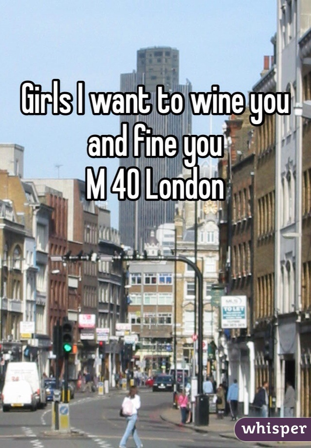 Girls I want to wine you and fine you  M 40 London