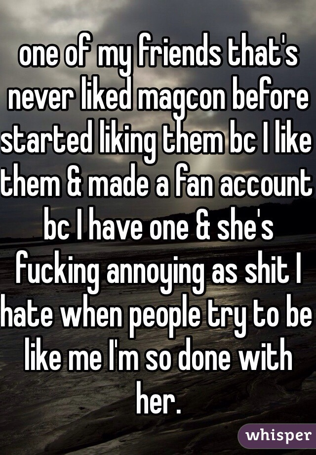 one of my friends that's never liked magcon before started liking them bc I like them & made a fan account bc I have one & she's fucking annoying as shit I hate when people try to be like me I'm so done with her.