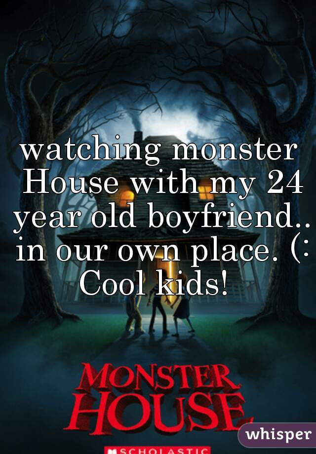 watching monster House with my 24 year old boyfriend.. in our own place. (: Cool kids!