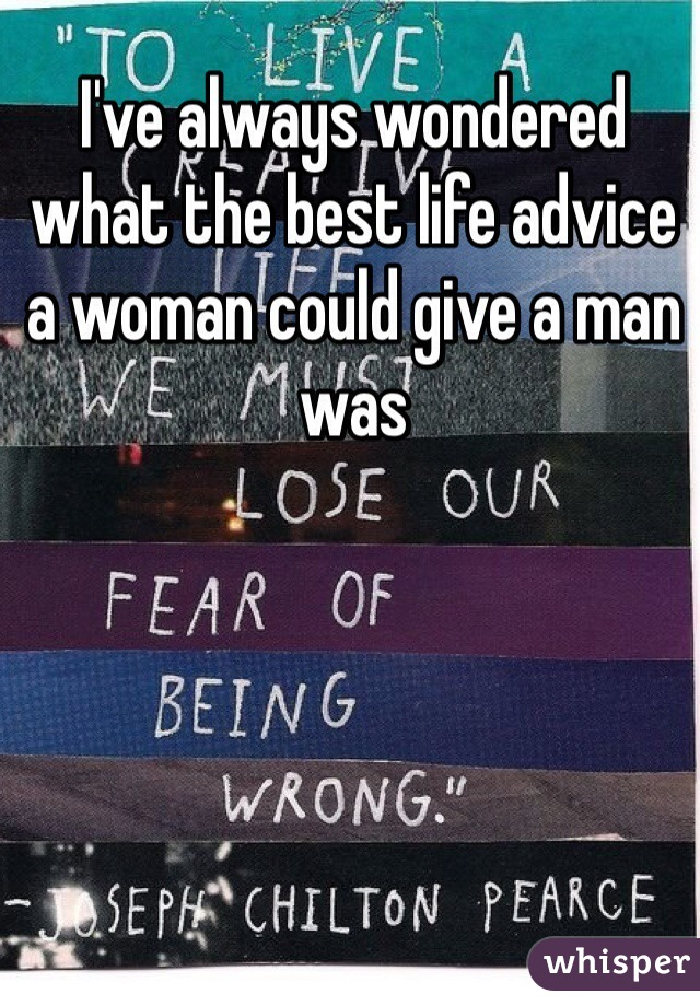 I've always wondered what the best life advice a woman could give a man was