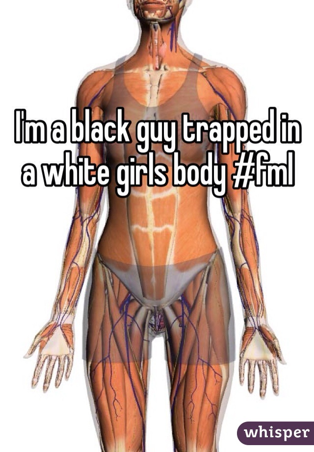 I'm a black guy trapped in a white girls body #fml