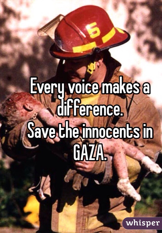 Every voice makes a difference.  Save the innocents in GAZA.