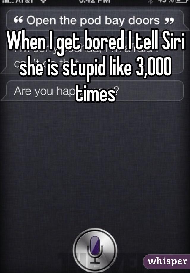 When I get bored I tell Siri she is stupid like 3,000 times