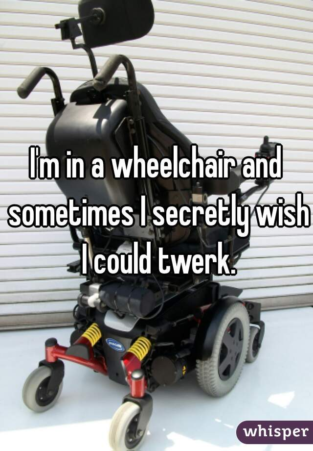 I'm in a wheelchair and sometimes I secretly wish I could twerk.