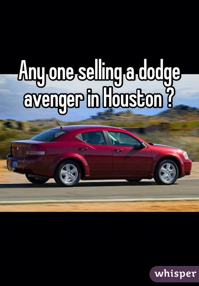 Any one selling a dodge avenger in Houston ?