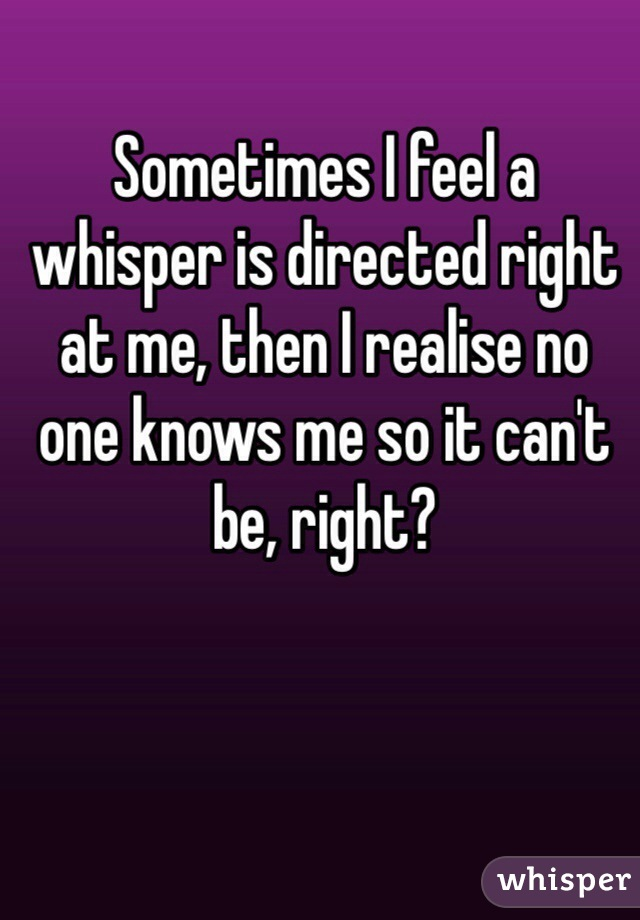Sometimes I feel a whisper is directed right at me, then I realise no one knows me so it can't be, right?