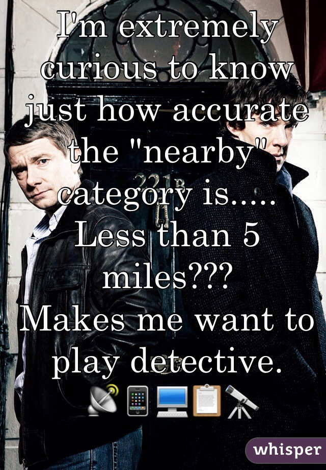 """I'm extremely curious to know just how accurate the """"nearby"""" category is..... Less than 5 miles??? Makes me want to play detective.  📡📱💻📋🔭"""