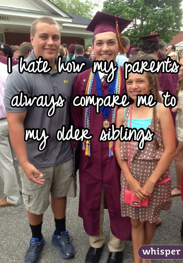 I hate how my parents always compare me to my older siblings