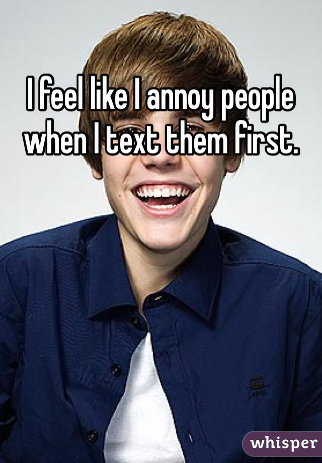 I feel like I annoy people when I text them first.