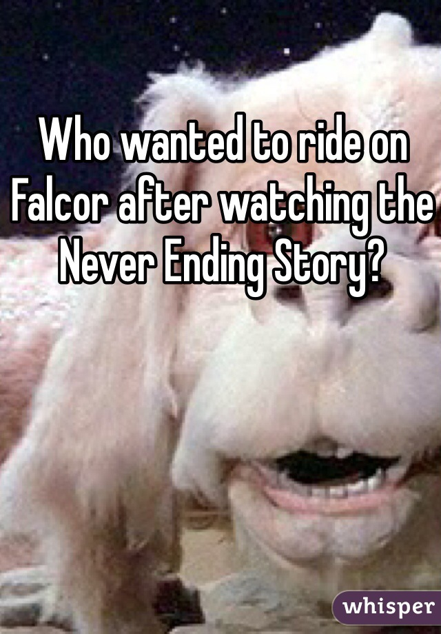Who wanted to ride on Falcor after watching the Never Ending Story?