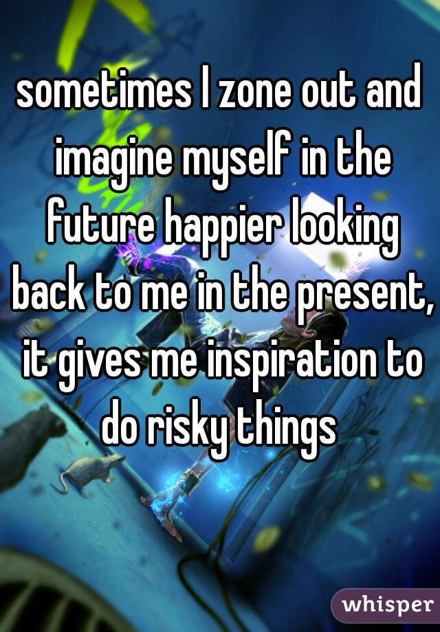 sometimes I zone out and imagine myself in the future happier looking back to me in the present, it gives me inspiration to do risky things