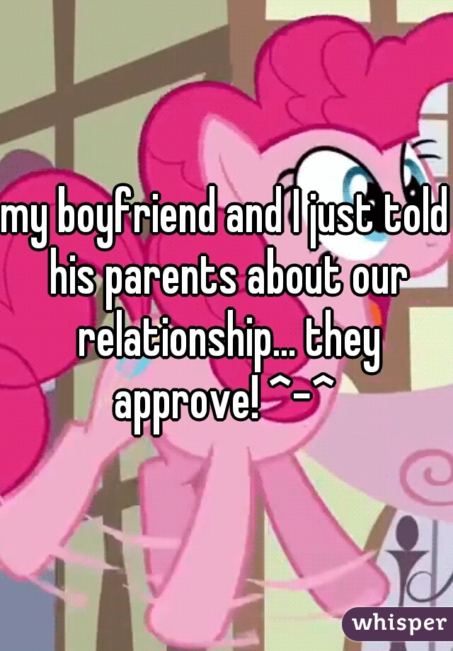 my boyfriend and I just told his parents about our relationship... they approve! ^-^