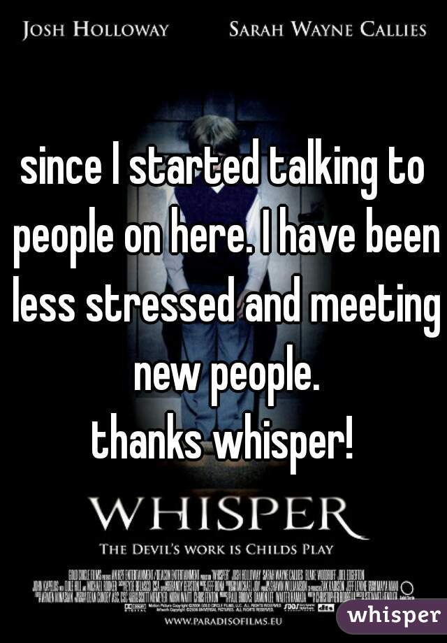 since I started talking to people on here. I have been less stressed and meeting new people. thanks whisper!