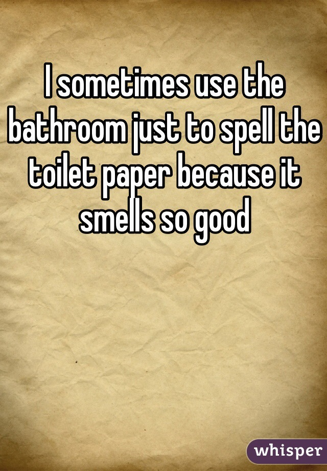 I sometimes use the bathroom just to spell the toilet paper because it smells so good