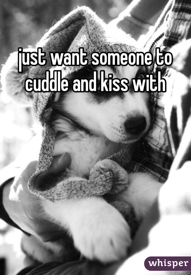 just want someone to cuddle and kiss with