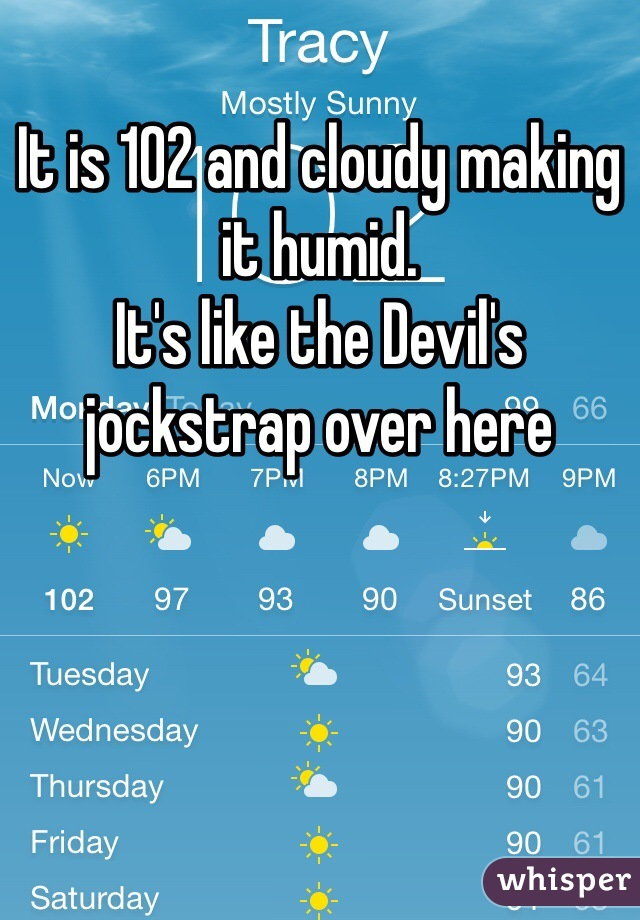 It is 102 and cloudy making it humid.  It's like the Devil's jockstrap over here