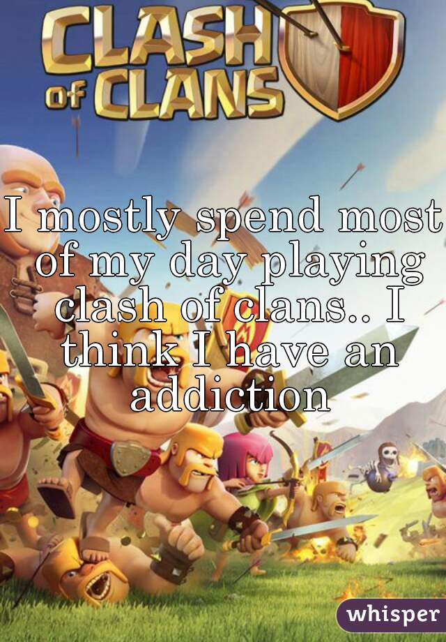 I mostly spend most of my day playing clash of clans.. I think I have an addiction