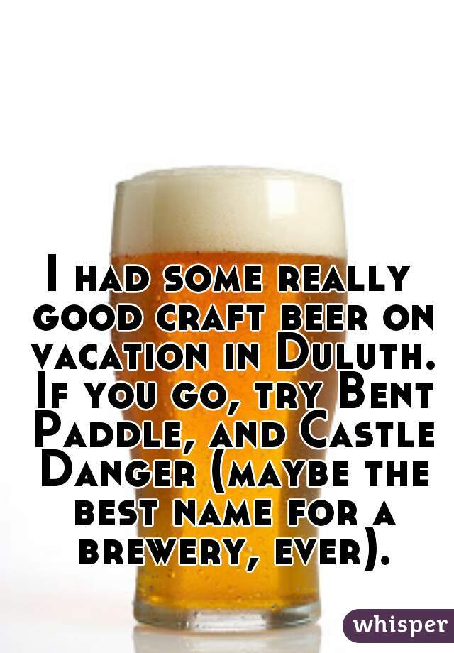 I had some really good craft beer on vacation in Duluth. If you go, try Bent Paddle, and Castle Danger (maybe the best name for a brewery, ever).