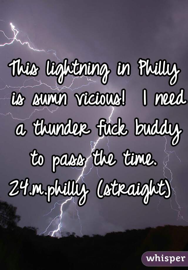 This lightning in Philly is sumn vicious!  I need a thunder fuck buddy to pass the time.   24.m.philly (straight)