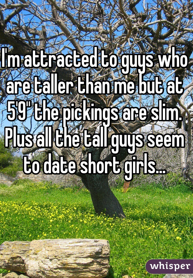 """I'm attracted to guys who are taller than me but at 5'9"""" the pickings are slim. Plus all the tall guys seem to date short girls..."""