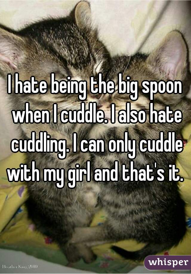 I hate being the big spoon when I cuddle. I also hate cuddling. I can only cuddle with my girl and that's it.