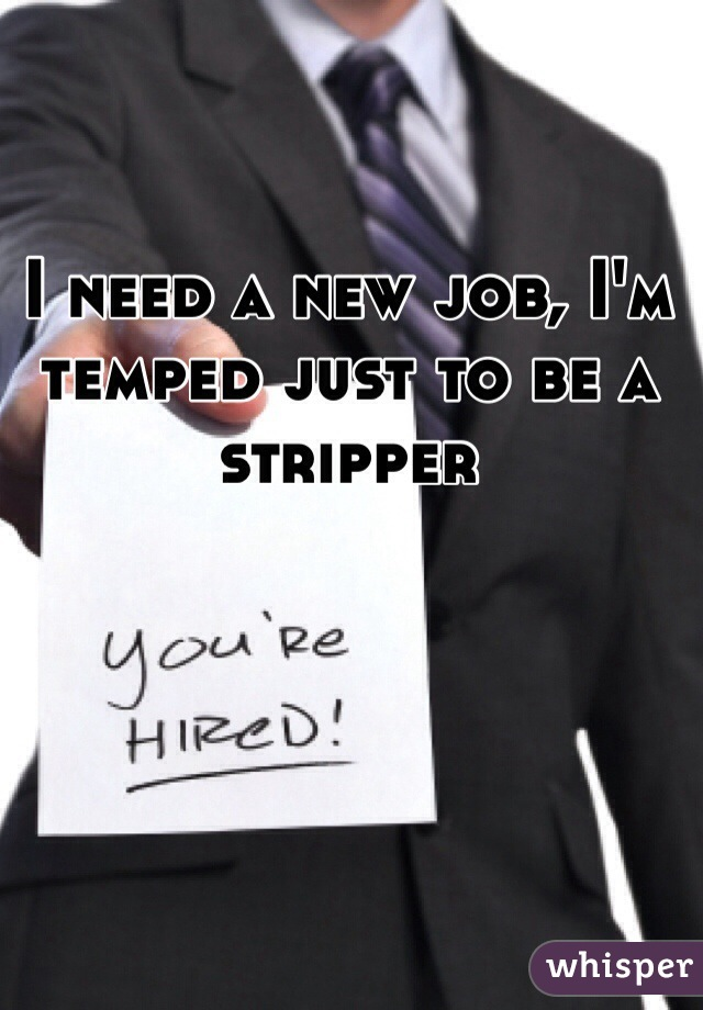 I need a new job, I'm temped just to be a stripper