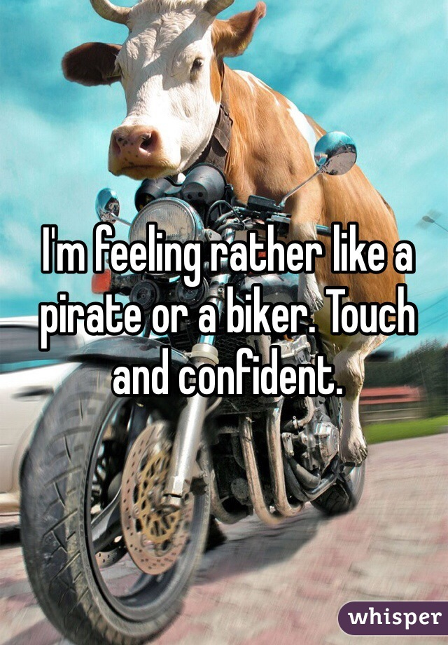 I'm feeling rather like a pirate or a biker. Touch and confident.