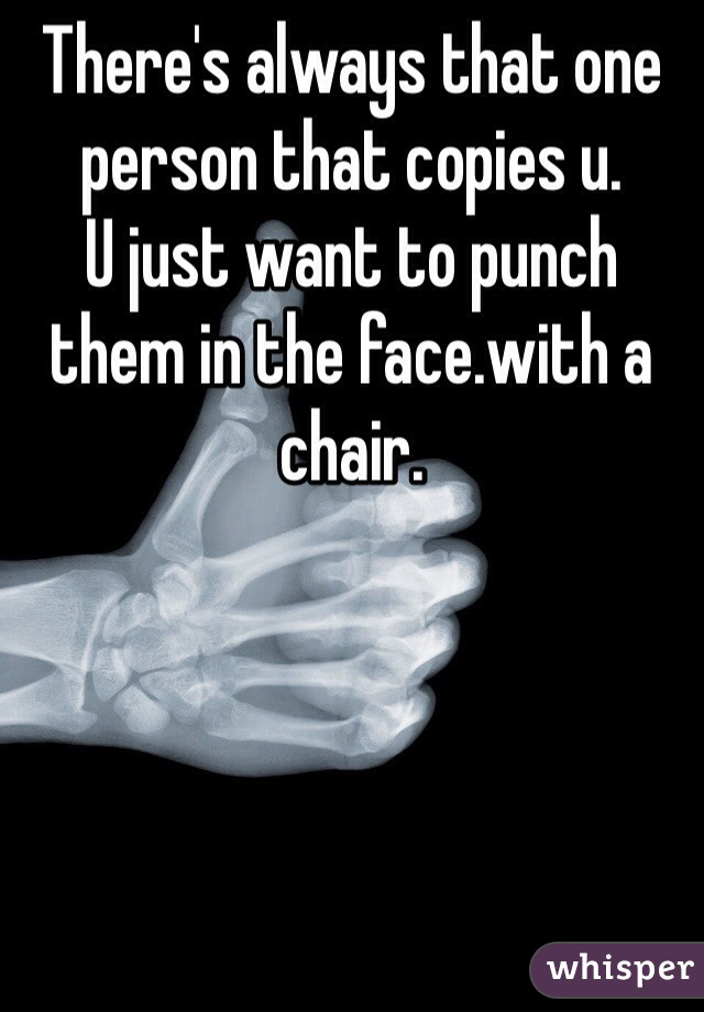 There's always that one person that copies u. U just want to punch them in the face.with a chair.