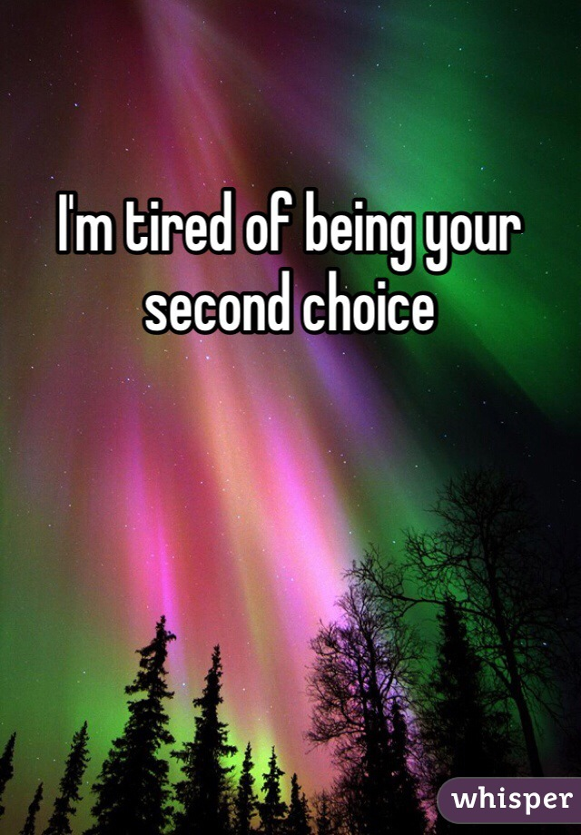I'm tired of being your second choice