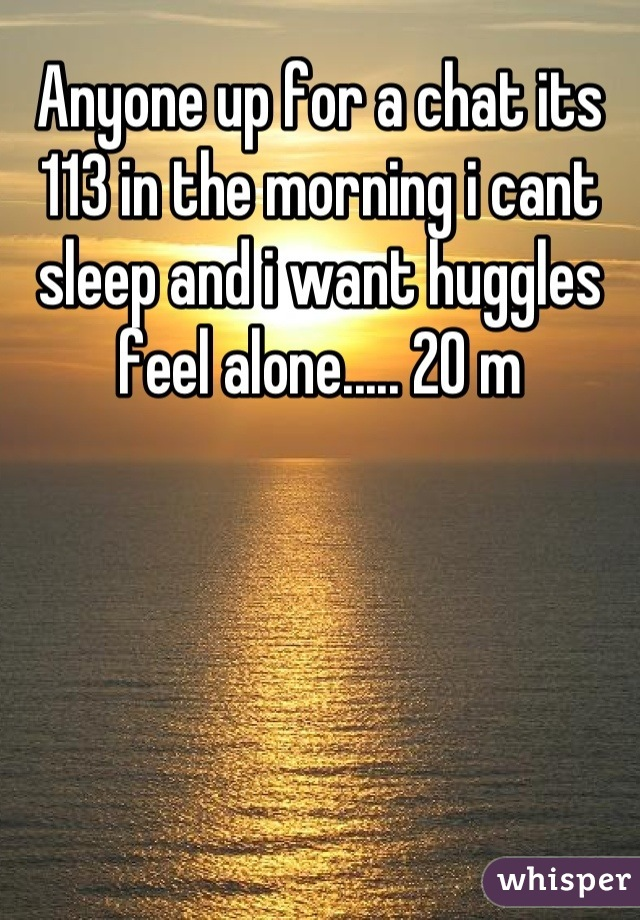 Anyone up for a chat its 113 in the morning i cant sleep and i want huggles feel alone..... 20 m