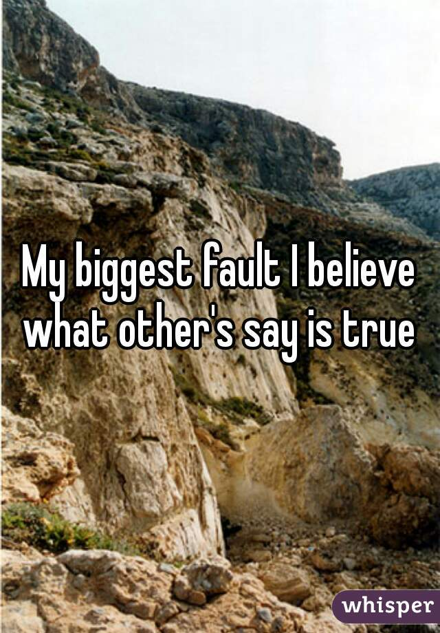 My biggest fault I believe what other's say is true