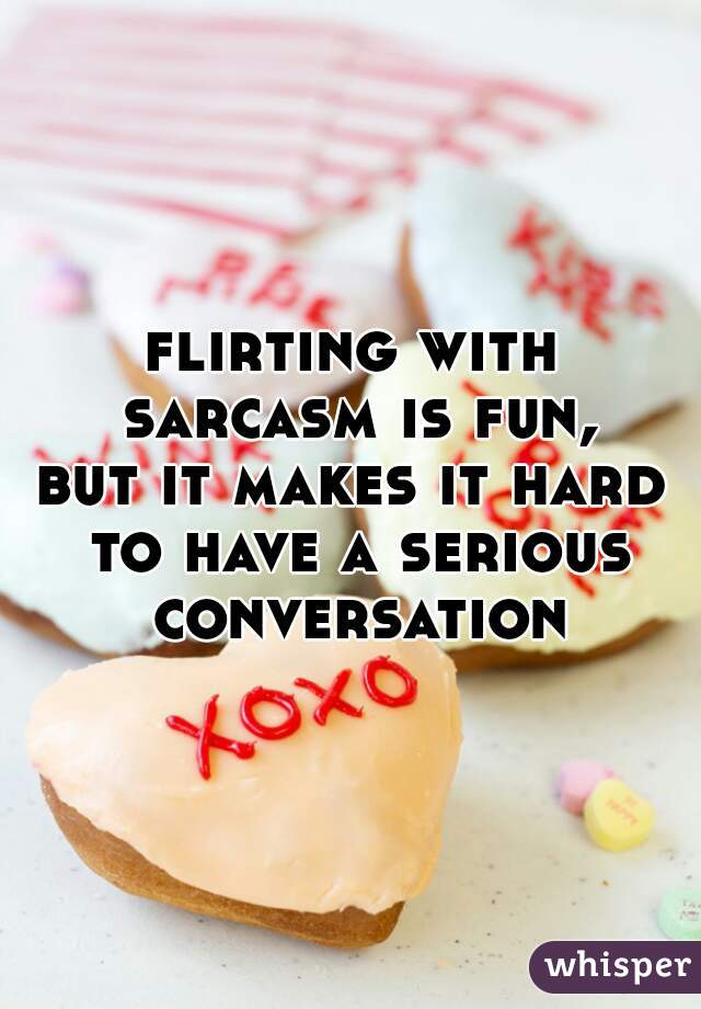flirting with sarcasm is fun, but it makes it hard to have a serious conversation