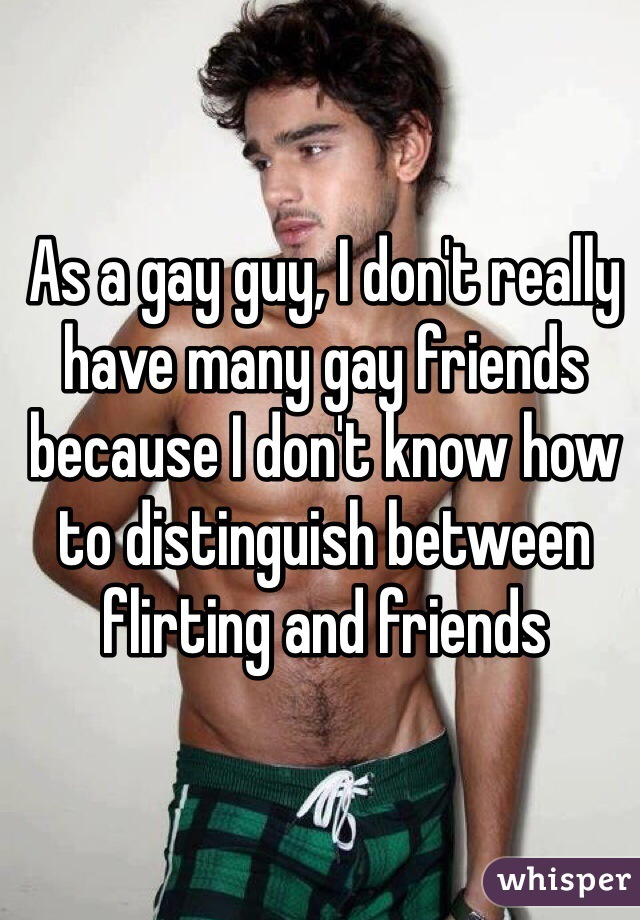 As a gay guy, I don't really have many gay friends because I don't know how to distinguish between flirting and friends