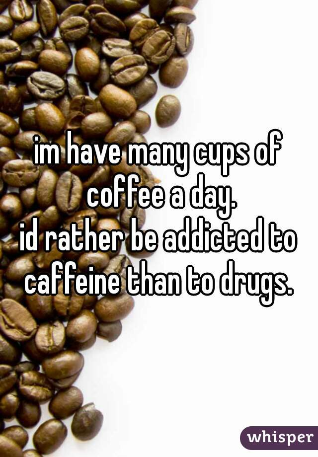 im have many cups of coffee a day. id rather be addicted to caffeine than to drugs.
