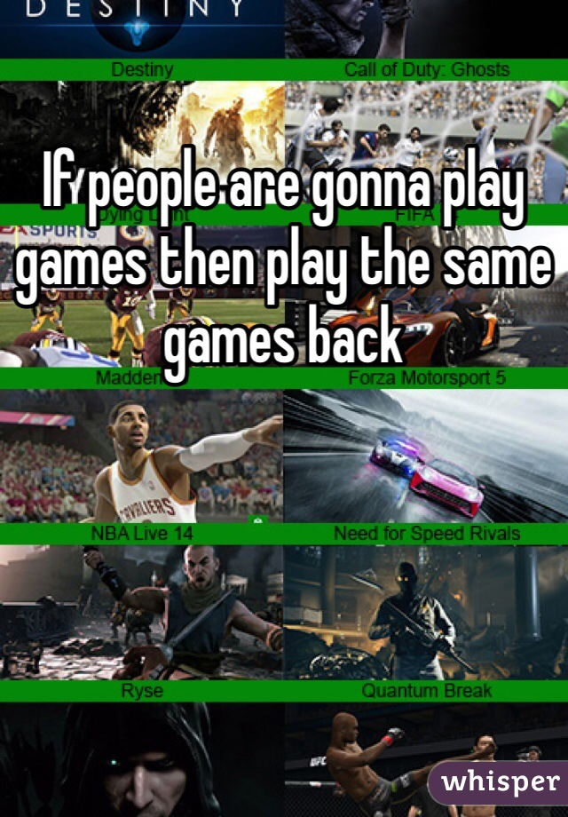 If people are gonna play games then play the same games back