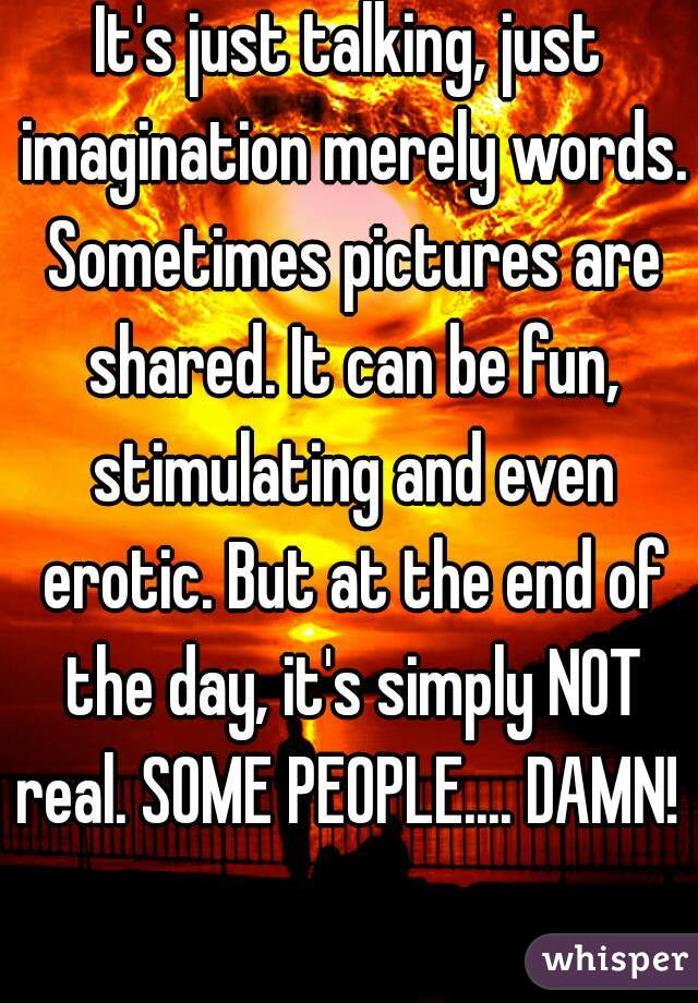 It's just talking, just imagination merely words. Sometimes pictures are shared. It can be fun, stimulating and even erotic. But at the end of the day, it's simply NOT real. SOME PEOPLE.... DAMN!