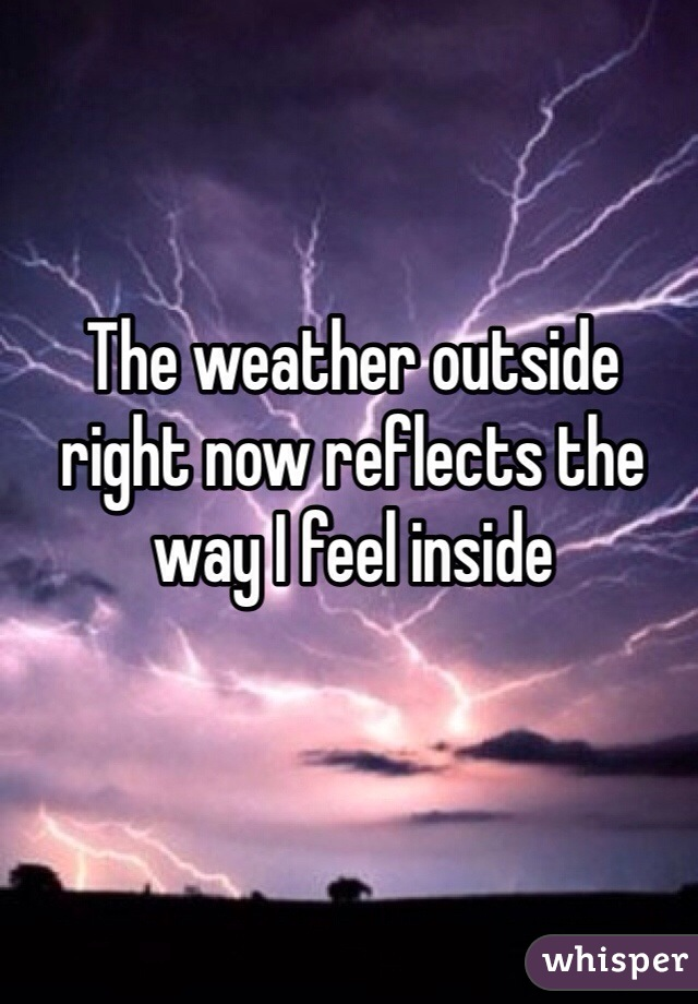 The weather outside right now reflects the way I feel inside