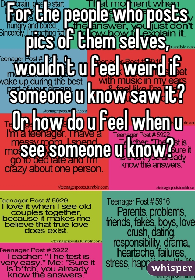 For the people who posts pics of them selves, wouldn't u feel weird if someone u know saw it? Or how do u feel when u see someone u know?