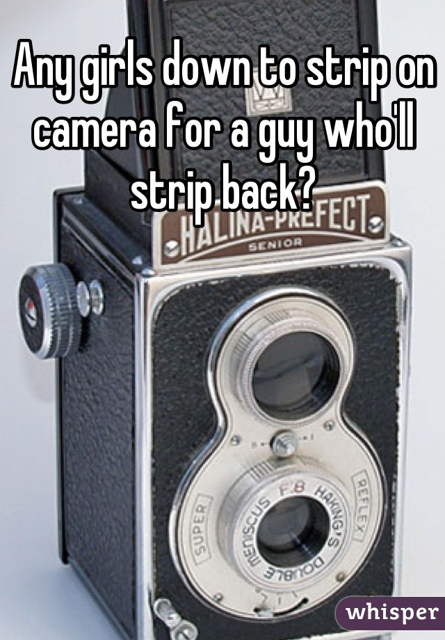 Any girls down to strip on camera for a guy who'll strip back?