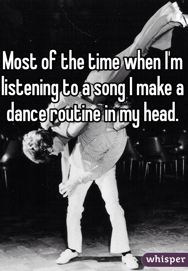 Most of the time when I'm listening to a song I make a dance routine in my head.