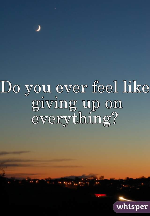 Do you ever feel like giving up on everything?