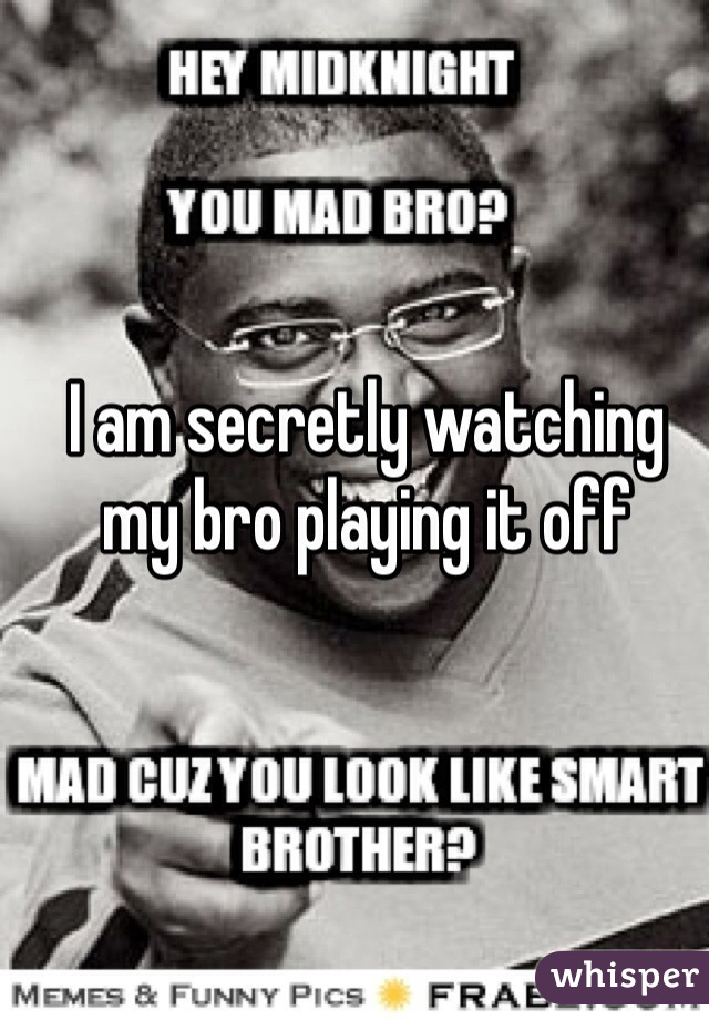 I am secretly watching my bro playing it off