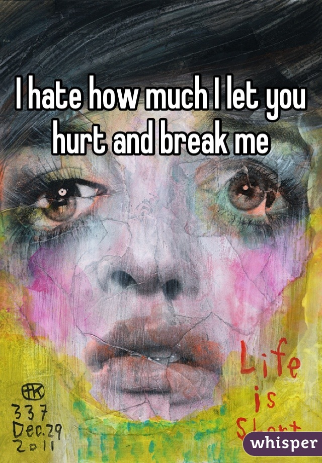 I hate how much I let you hurt and break me
