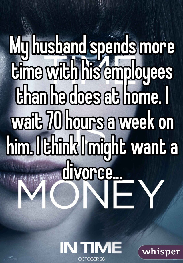 My husband spends more time with his employees than he does at home. I wait 70 hours a week on him. I think I might want a divorce...