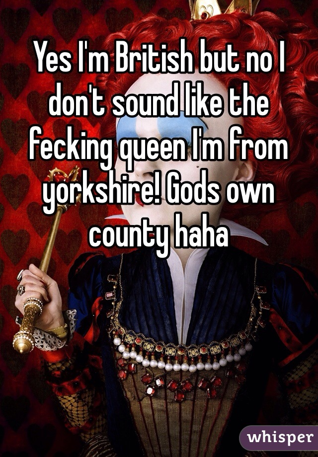 Yes I'm British but no I don't sound like the fecking queen I'm from yorkshire! Gods own county haha