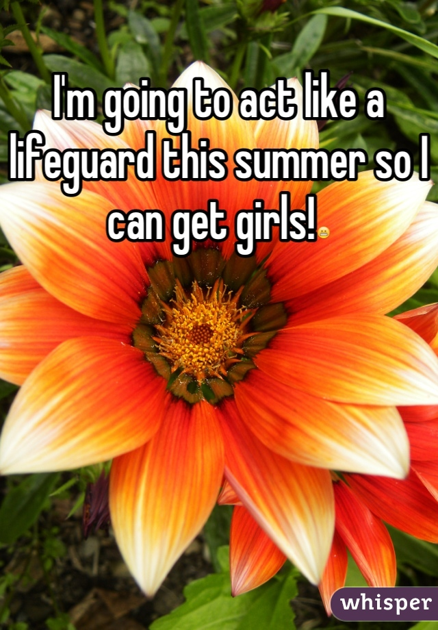 I'm going to act like a lifeguard this summer so I can get girls!😬